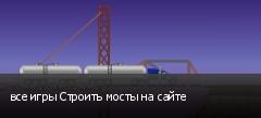 все игры Строить мосты на сайте