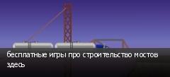 бесплатные игры про строительство мостов здесь