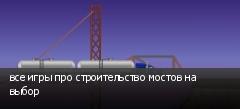 все игры про строительство мостов на выбор