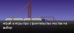 играй в игры про строительство мостов на выбор