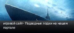 игровой сайт- Подводные лодки на нашем портале