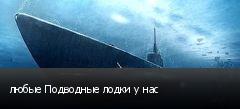 любые Подводные лодки у нас