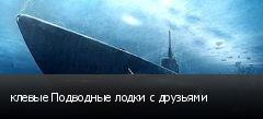 клевые Подводные лодки с друзьями