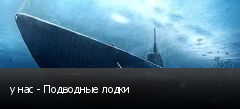 у нас - Подводные лодки
