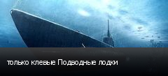только клевые Подводные лодки