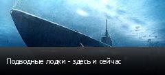 Подводные лодки - здесь и сейчас