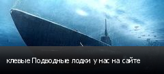 клевые Подводные лодки у нас на сайте