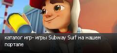 каталог игр- игры Subway Surf на нашем портале