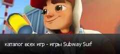 каталог всех игр - игры Subway Surf