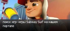 поиск игр- игры Subway Surf на нашем портале