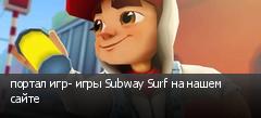 портал игр- игры Subway Surf на нашем сайте