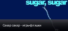 Сахар сахар - игры-флэшки