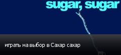 играть на выбор в Сахар сахар