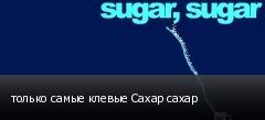 только самые клевые Сахар сахар