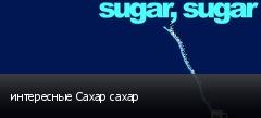 интересные Сахар сахар