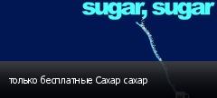 только бесплатные Сахар сахар