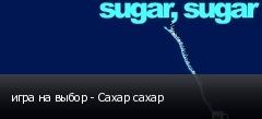 игра на выбор - Сахар сахар