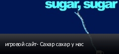 игровой сайт- Сахар сахар у нас