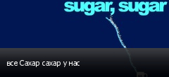 все Сахар сахар у нас