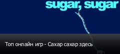 Топ онлайн игр - Сахар сахар здесь
