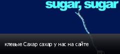 клевые Сахар сахар у нас на сайте