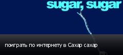 поиграть по интернету в Сахар сахар