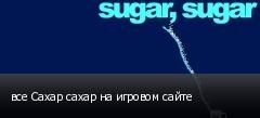 все Сахар сахар на игровом сайте