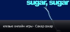 клевые онлайн игры - Сахар сахар