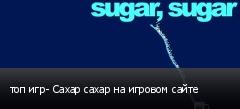 топ игр- Сахар сахар на игровом сайте