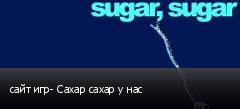 сайт игр- Сахар сахар у нас