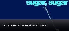 игры в интернете - Сахар сахар