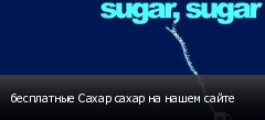 бесплатные Сахар сахар на нашем сайте