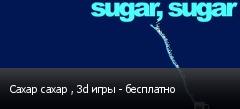 Сахар сахар , 3d игры - бесплатно