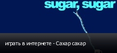играть в интернете - Сахар сахар