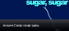 лучшие Сахар сахар здесь