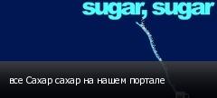 все Сахар сахар на нашем портале