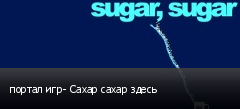 портал игр- Сахар сахар здесь
