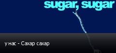 у нас - Сахар сахар