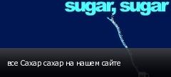 все Сахар сахар на нашем сайте