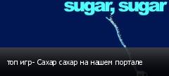 топ игр- Сахар сахар на нашем портале