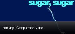 топ игр- Сахар сахар у нас