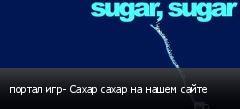 портал игр- Сахар сахар на нашем сайте