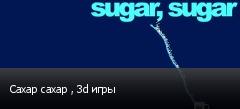 Сахар сахар , 3d игры