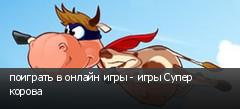 поиграть в онлайн игры - игры Супер корова
