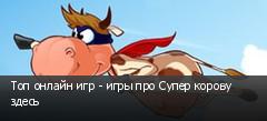 Топ онлайн игр - игры про Супер корову здесь