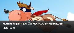 новые игры про Супер корову на нашем портале