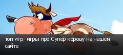 топ игр- игры про Супер корову на нашем сайте