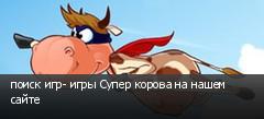 поиск игр- игры Супер корова на нашем сайте
