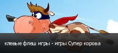 клевые флеш игры - игры Супер корова