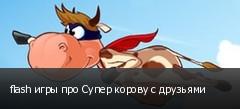 flash игры про Супер корову с друзьями